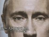 NHKスペシャル <シリーズ 激動の世界> 第2回 「大国復活の野望 ~ロシア・プーチンの賭け~」