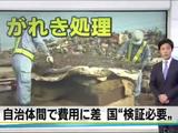 ガレキ処理に新たな問題/NHK「がれき処理費用 自治体間で10倍の差」⇒ 国「改善すべき要因があるかどうか検証が必要」