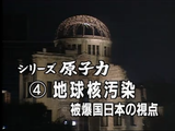 NHK・シリーズ原子力④ 「地球核汚染・被爆国日本の視点」