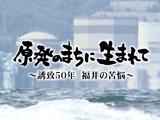 原発のまちに生きて ~誘致50年 福井の苦悩~/福井テレビ
