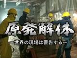 NHKスペシャル「原発解体 ~世界の現場は警告する~」/廃炉には莫大な費用がかかり、放射性廃棄物の最終処分方法は決まっていない