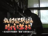 """放射能汚染の時代を生きる ~京大原子炉実験所・""""異端""""の研究者たち~"""