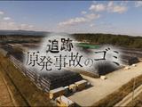 NHKスペシャル「追跡 原発事故のゴミ」/圧倒的な量の放射能のゴミと、私たちはどう向き合えばいいのか?